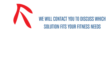 We will contact you to discuss which solution fits your fitness needs